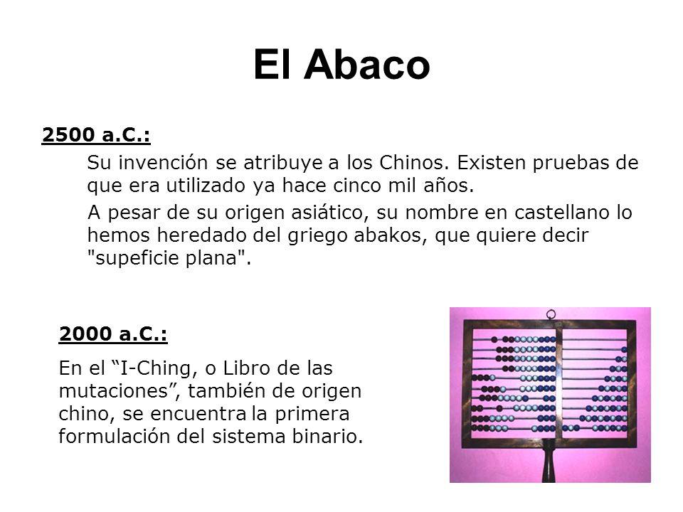El Abaco 2500 a.C.: Su invención se atribuye a los Chinos. Existen pruebas de que era utilizado ya hace cinco mil años. A pesar de su origen asiático,