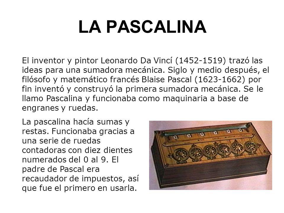 LA PASCALINA El inventor y pintor Leonardo Da Vincí (1452-1519) trazó las ideas para una sumadora mecánica. Siglo y medio después, el filósofo y matem