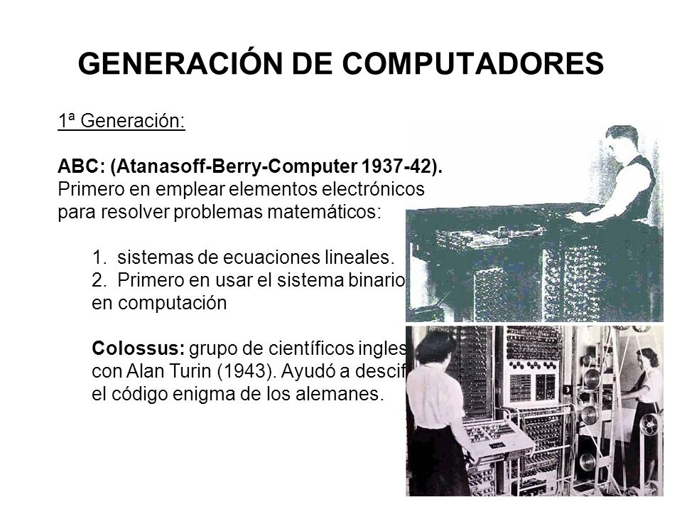 GENERACIÓN DE COMPUTADORES 1ª Generación: ABC: (Atanasoff-Berry-Computer 1937-42). Primero en emplear elementos electrónicos para resolver problemas m