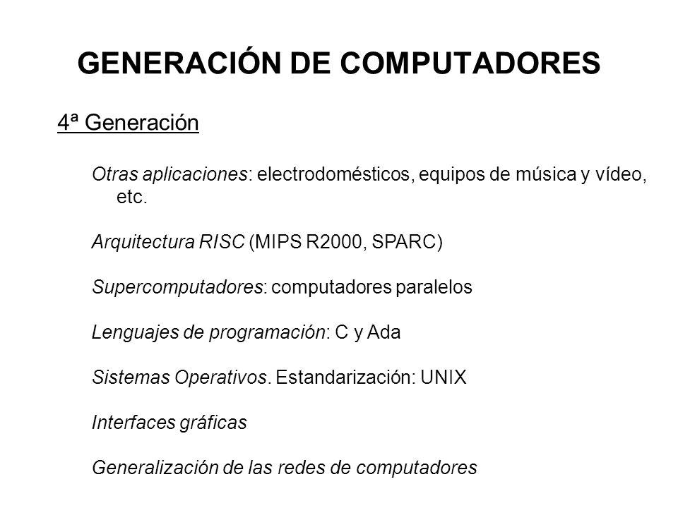 GENERACIÓN DE COMPUTADORES 4ª Generación Otras aplicaciones: electrodomésticos, equipos de música y vídeo, etc. Arquitectura RISC (MIPS R2000, SPARC)