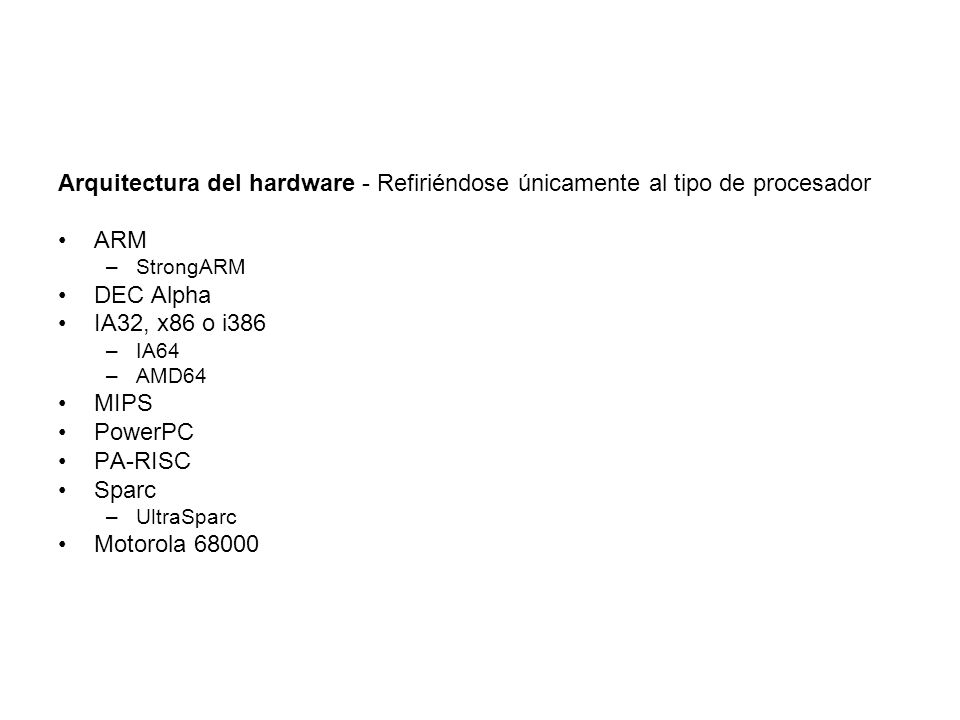 Arquitectura del hardware - Refiriéndose únicamente al tipo de procesador ARM –StrongARM DEC Alpha IA32, x86 o i386 –IA64 –AMD64 MIPS PowerPC PA-RISC