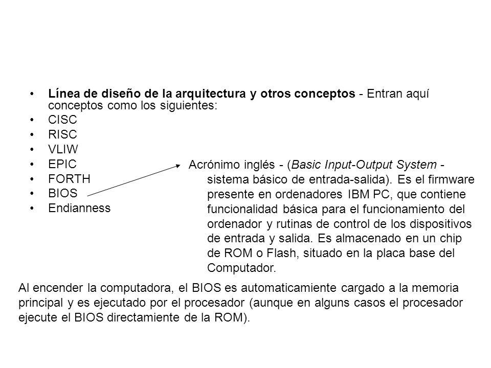 Línea de diseño de la arquitectura y otros conceptos - Entran aquí conceptos como los siguientes: CISC RISC VLIW EPIC FORTH BIOS Endianness Acrónimo i