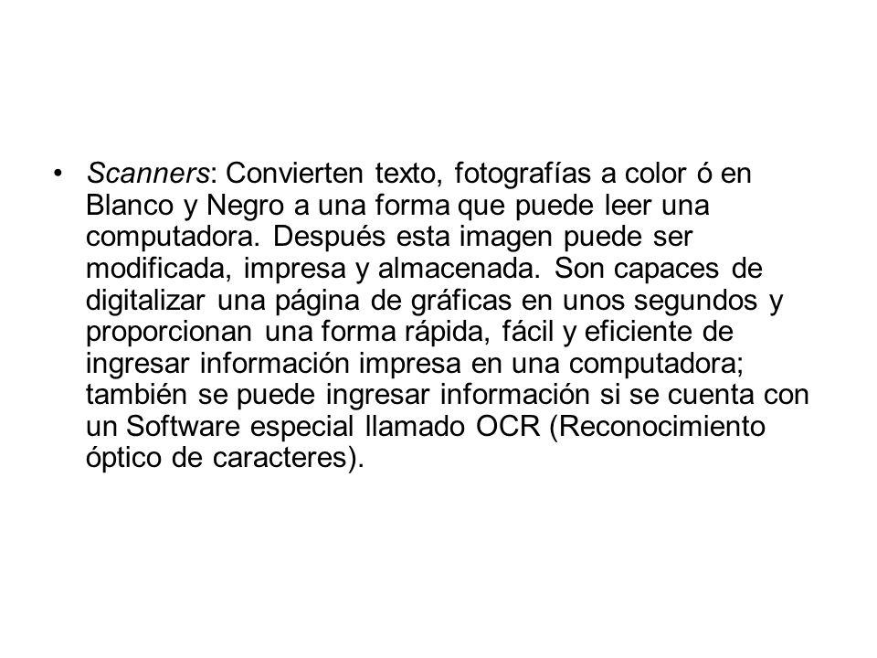 Scanners: Convierten texto, fotografías a color ó en Blanco y Negro a una forma que puede leer una computadora. Después esta imagen puede ser modifica