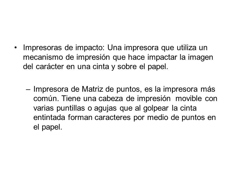 Impresoras de impacto: Una impresora que utiliza un mecanismo de impresión que hace impactar la imagen del carácter en una cinta y sobre el papel. –Im