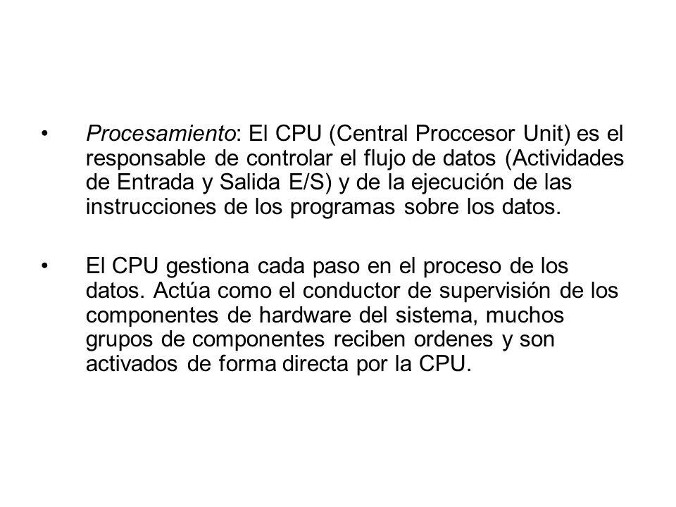 Procesamiento: El CPU (Central Proccesor Unit) es el responsable de controlar el flujo de datos (Actividades de Entrada y Salida E/S) y de la ejecució