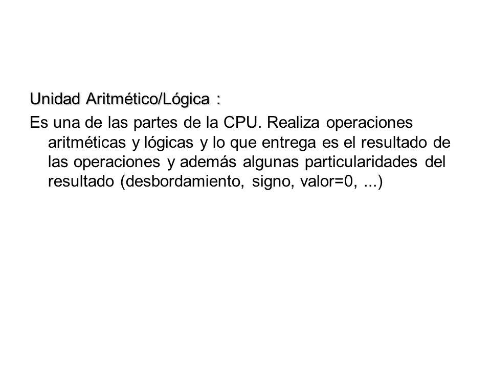 Unidad Aritmético/Lógica : Es una de las partes de la CPU. Realiza operaciones aritméticas y lógicas y lo que entrega es el resultado de las operacion