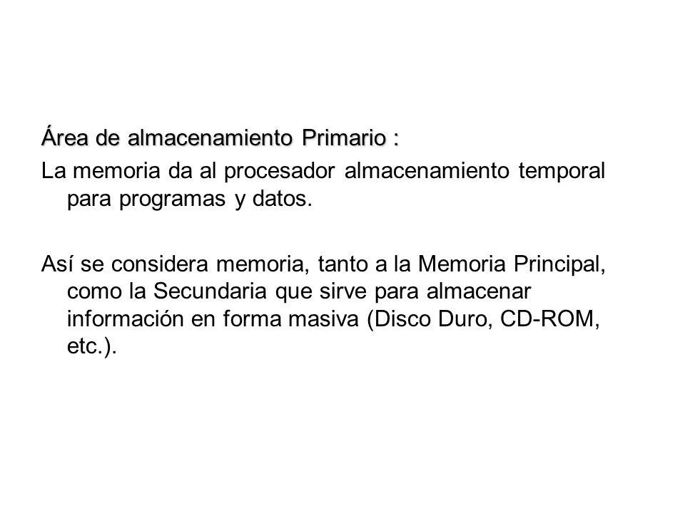 Área de almacenamiento Primario : La memoria da al procesador almacenamiento temporal para programas y datos. Así se considera memoria, tanto a la Mem