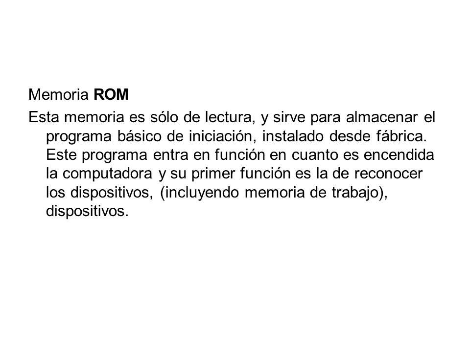 Memoria ROM Esta memoria es sólo de lectura, y sirve para almacenar el programa básico de iniciación, instalado desde fábrica. Este programa entra en
