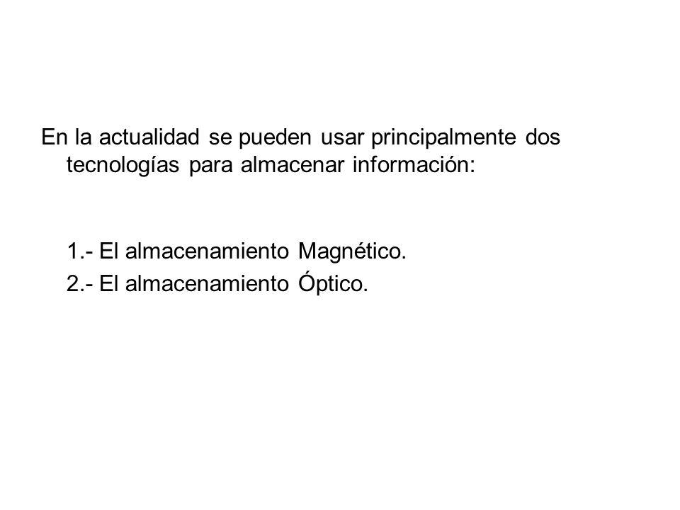 En la actualidad se pueden usar principalmente dos tecnologías para almacenar información: 1.- El almacenamiento Magnético. 2.- El almacenamiento Ópti