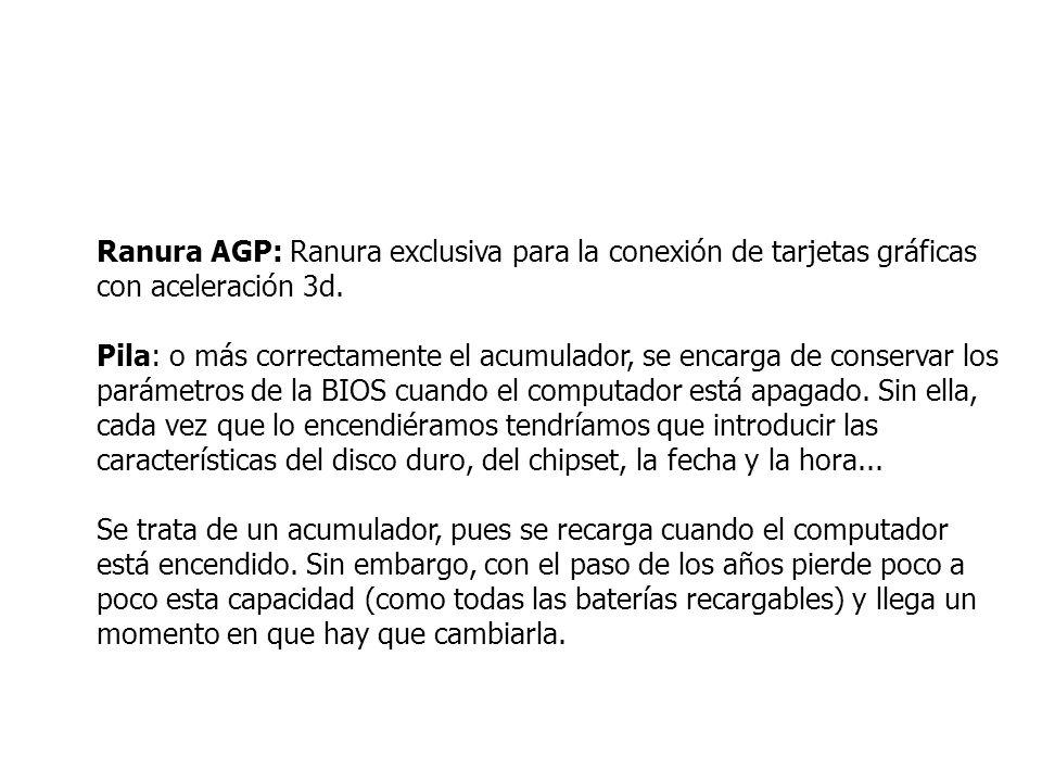 Ranura AGP: Ranura exclusiva para la conexión de tarjetas gráficas con aceleración 3d. Pila: o más correctamente el acumulador, se encarga de conserva