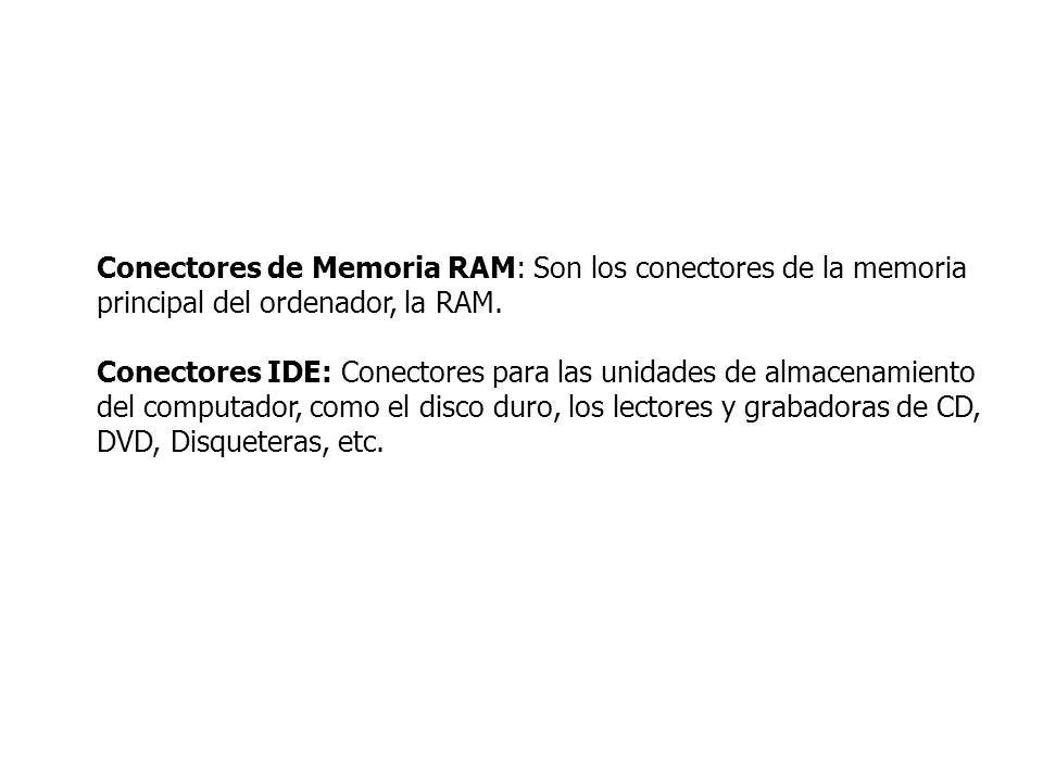 Conectores de Memoria RAM: Son los conectores de la memoria principal del ordenador, la RAM. Conectores IDE: Conectores para las unidades de almacenam