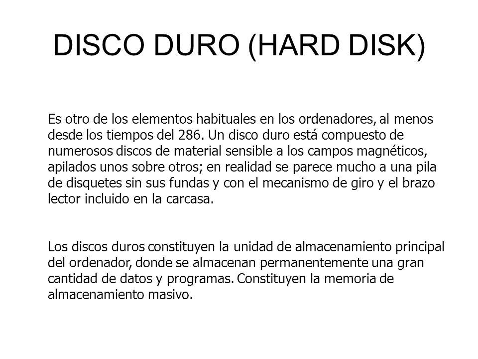DISCO DURO (HARD DISK) Es otro de los elementos habituales en los ordenadores, al menos desde los tiempos del 286. Un disco duro está compuesto de num