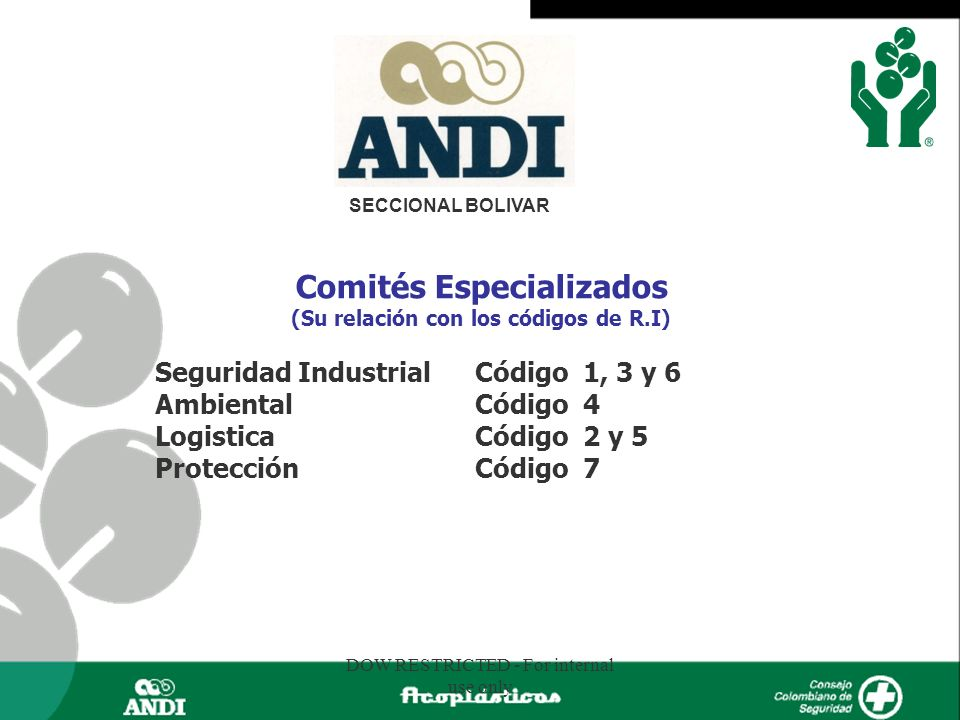 DOW RESTRICTED - For internal use only Comités Especializados (Su relación con los códigos de R.I) Seguridad Industrial Código 1, 3 y 6 Ambiental Códi
