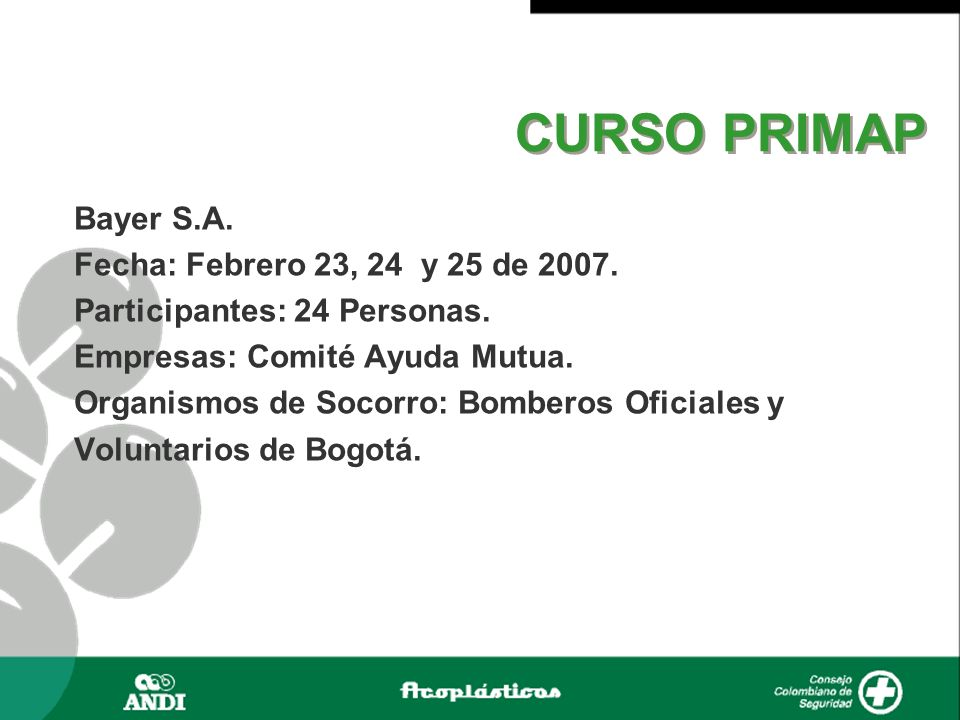 CURSO PRIMAP Bayer S.A. Fecha: Febrero 23, 24 y 25 de 2007. Participantes: 24 Personas. Empresas: Comité Ayuda Mutua. Organismos de Socorro: Bomberos