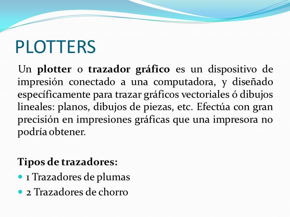 PLOTTERS Un plotter o trazador gráfico es un dispositivo de impresión conectado a una computadora, y diseñado específicamente para trazar gráficos vec