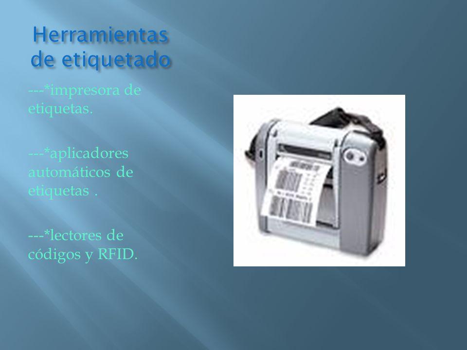 Herramientas de etiquetado ---*impresora de etiquetas. ---*aplicadores automáticos de etiquetas. ---*lectores de códigos y RFID.