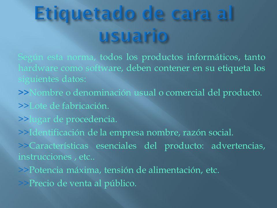Según esta norma, todos los productos informáticos, tanto hardware como software, deben contener en su etiqueta los siguientes datos: >> Nombre o deno