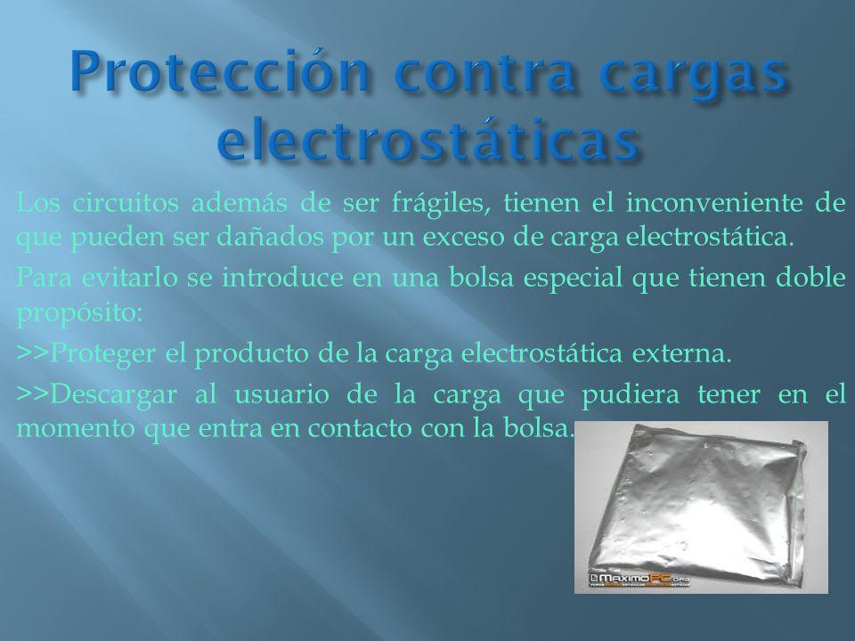 Los circuitos además de ser frágiles, tienen el inconveniente de que pueden ser dañados por un exceso de carga electrostática. Para evitarlo se introd