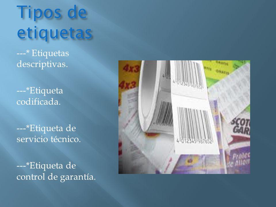 Tipos de etiquetas ---* Etiquetas descriptivas. ---*Etiqueta codificada. ---*Etiqueta de servicio técnico. ---*Etiqueta de control de garantía.
