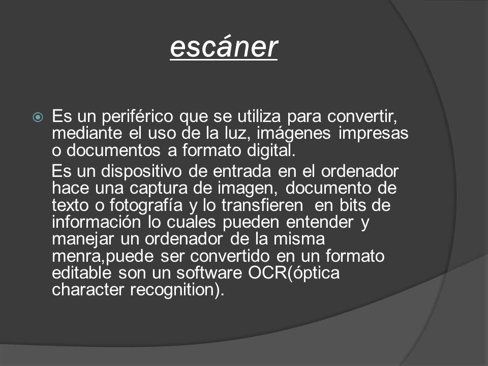 escáner Es un periférico que se utiliza para convertir, mediante el uso de la luz, imágenes impresas o documentos a formato digital. Es un dispositivo