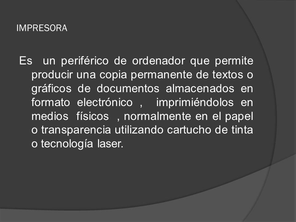 IMPRESORA Es un periférico de ordenador que permite producir una copia permanente de textos o gráficos de documentos almacenados en formato electrónic