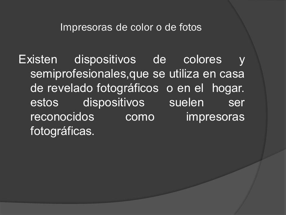 Impresoras de color o de fotos Existen dispositivos de colores y semiprofesionales,que se utiliza en casa de revelado fotográficos o en el hogar. esto