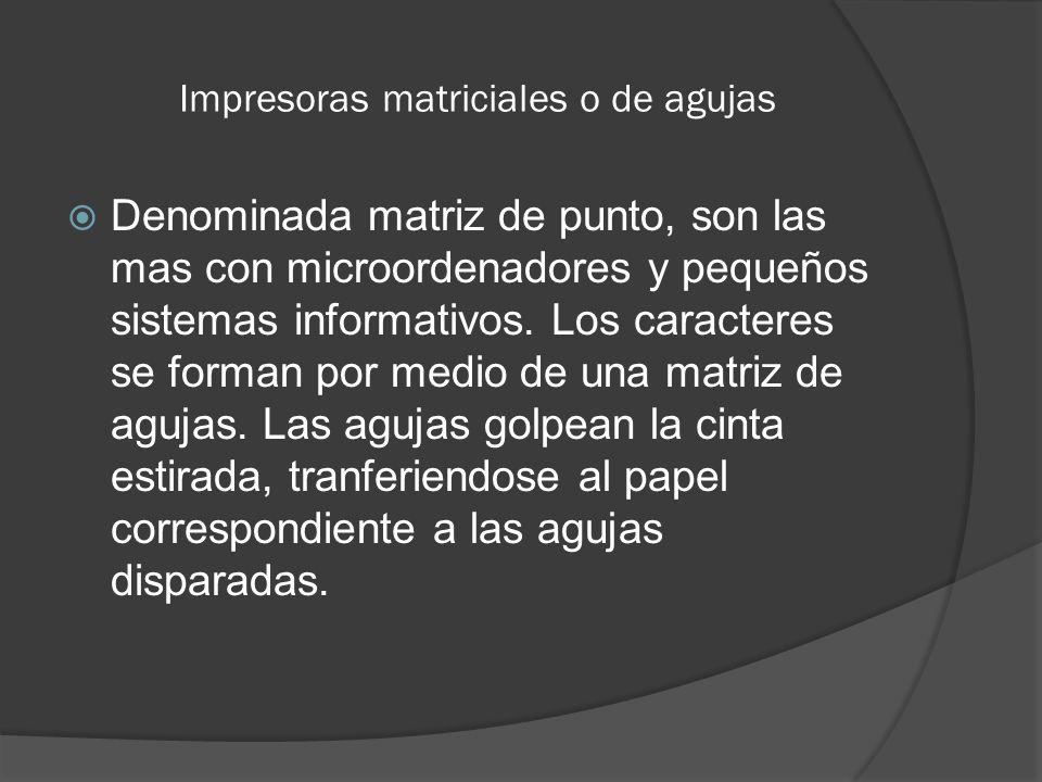 Impresoras matriciales o de agujas Denominada matriz de punto, son las mas con microordenadores y pequeños sistemas informativos. Los caracteres se fo