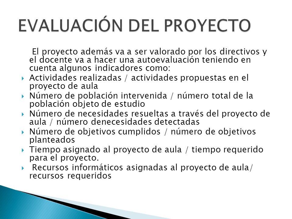 El proyecto además va a ser valorado por los directivos y el docente va a hacer una autoevaluación teniendo en cuenta algunos indicadores como: Activi
