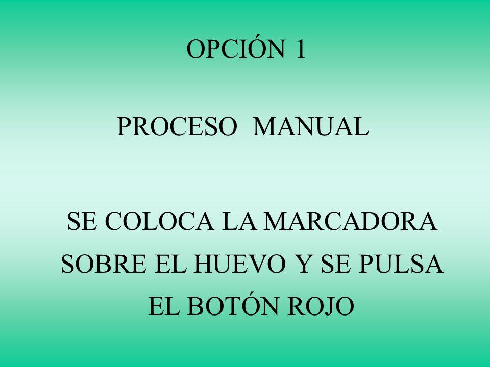 OPCIÓN 1 PROCESO MANUAL SE COLOCA LA MARCADORA SOBRE EL HUEVO Y SE PULSA EL BOTÓN ROJO