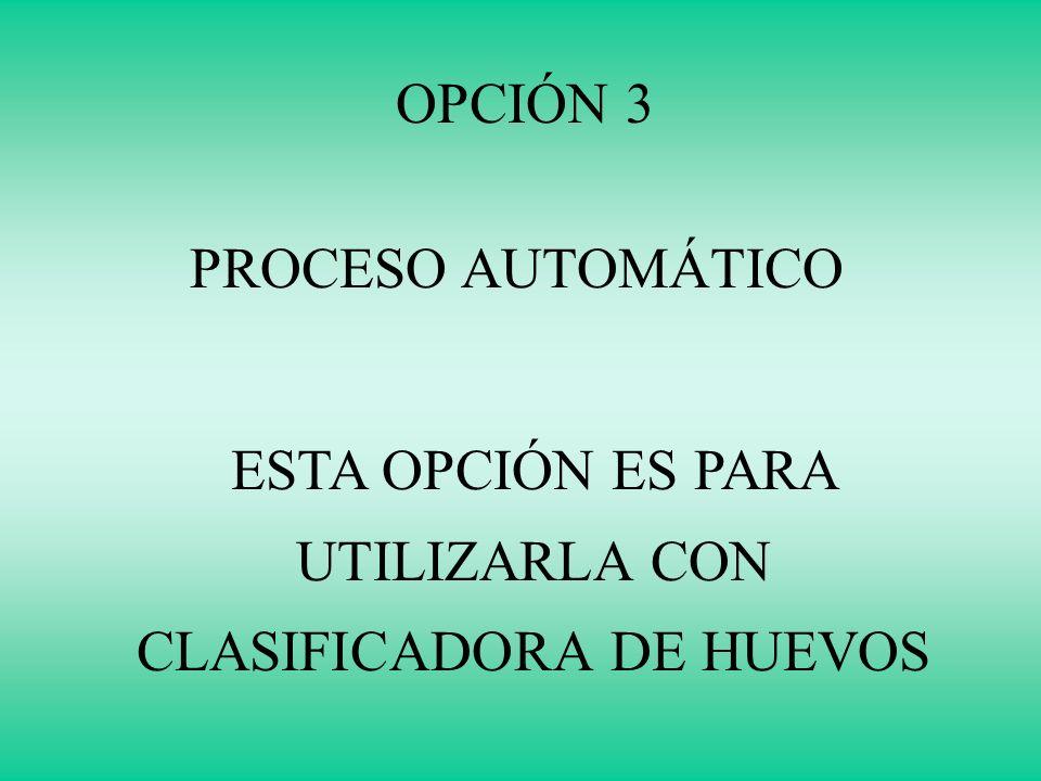 OPCIÓN 3 PROCESO AUTOMÁTICO ESTA OPCIÓN ES PARA UTILIZARLA CON CLASIFICADORA DE HUEVOS