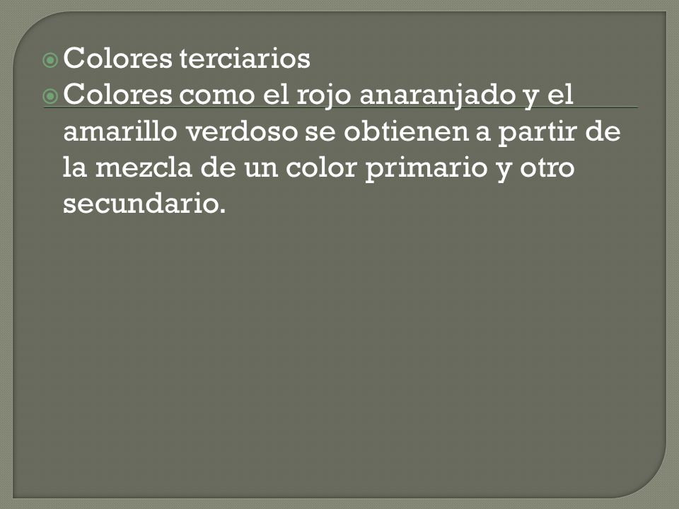 Colores terciarios Colores como el rojo anaranjado y el amarillo verdoso se obtienen a partir de la mezcla de un color primario y otro secundario.