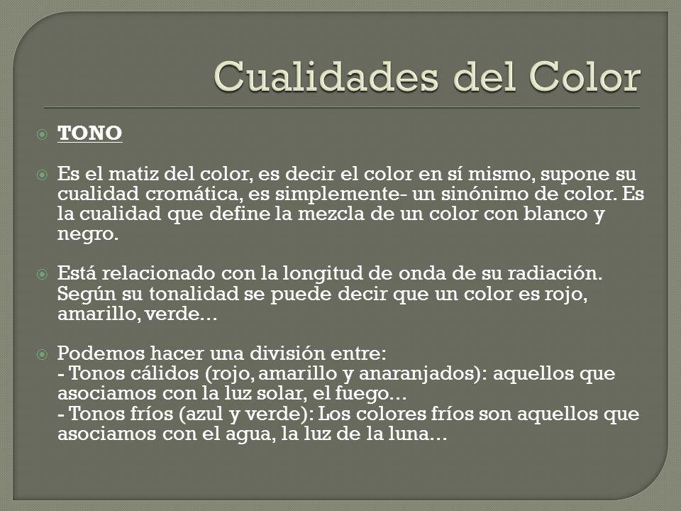 TONO TONO Es el matiz del color, es decir el color en sí mismo, supone su cualidad cromática, es simplemente- un sinónimo de color. Es la cualidad que