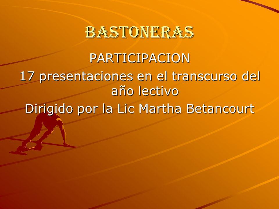Bastoneras PARTICIPACION 17 presentaciones en el transcurso del año lectivo Dirigido por la Lic Martha Betancourt