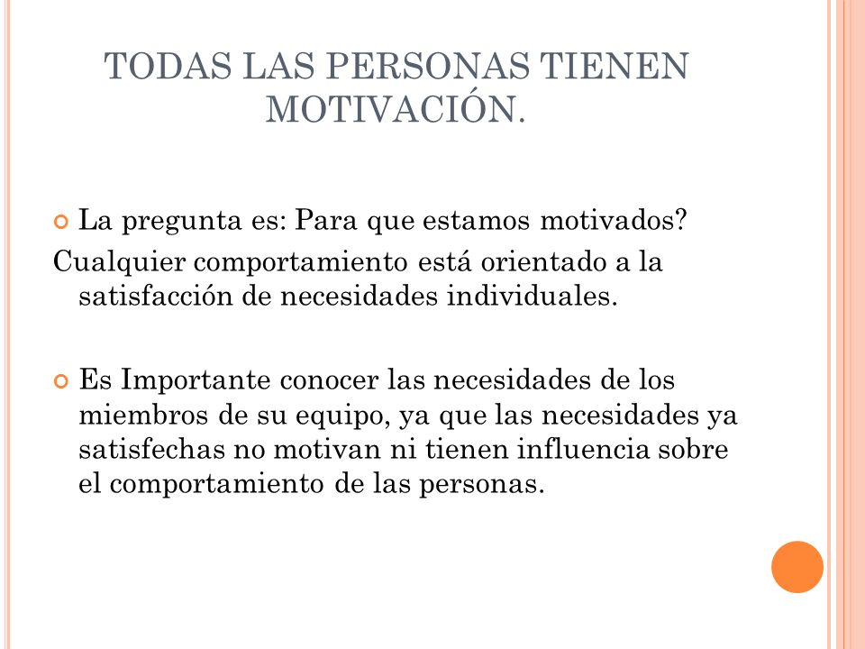 TODAS LAS PERSONAS TIENEN MOTIVACIÓN. La pregunta es: Para que estamos motivados? Cualquier comportamiento está orientado a la satisfacción de necesid