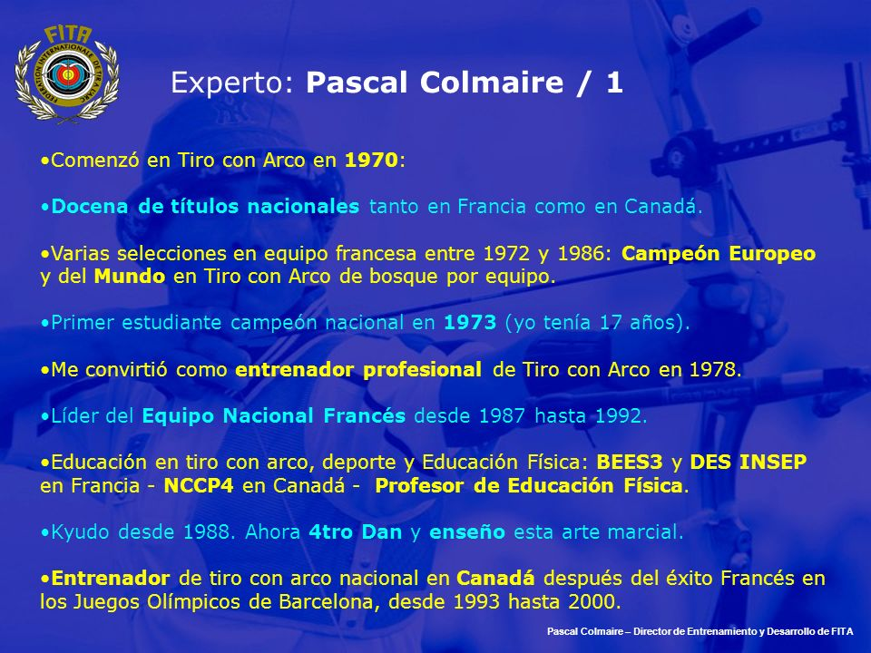 Experto: Pascal Colmaire / 1 Comenzó en Tiro con Arco en 1970: Docena de títulos nacionales tanto en Francia como en Canadá. Varias selecciones en equ