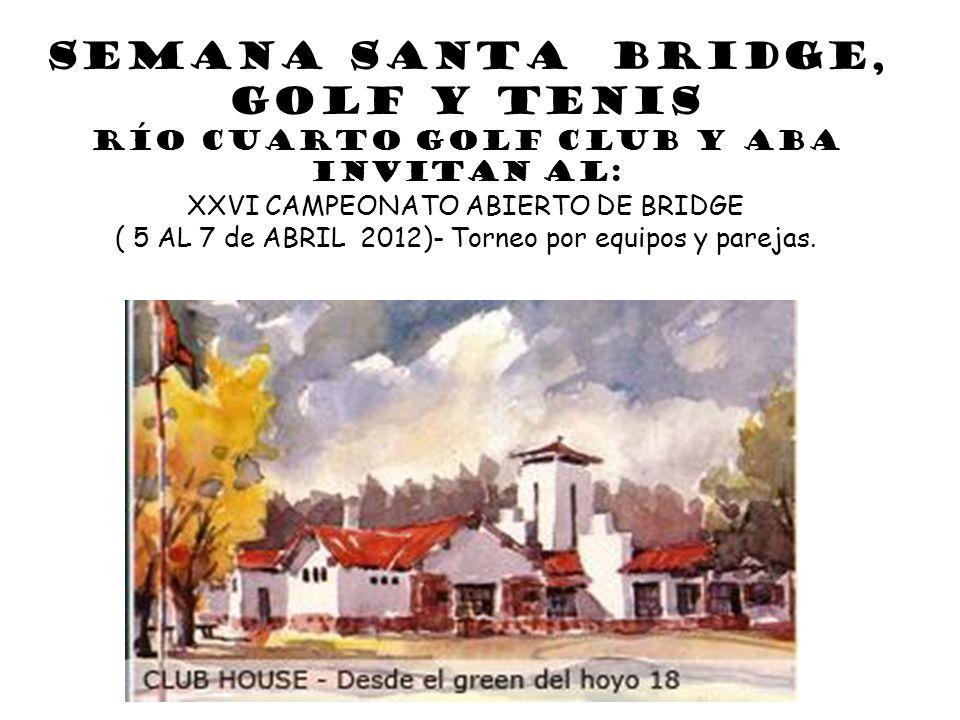 SEMANA SANTA Bridge, Golf y Tenis Río Cuarto Golf Club y ABA Invitan al: XXVI CAMPEONATO ABIERTO DE BRIDGE ( 5 AL 7 de ABRIL 2012)- Torneo por equipos y parejas.
