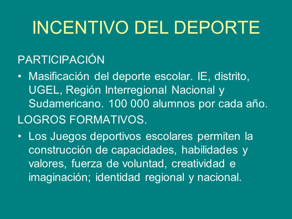 INCENTIVO DEL DEPORTE PARTICIPACIÓN Masificación del deporte escolar. IE, distrito, UGEL, Región Interregional Nacional y Sudamericano. 100 000 alumno