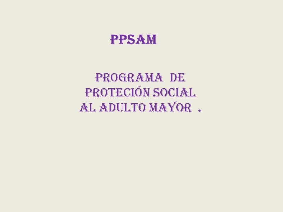 PPSAM PROGRAMA DE PROTECIÓN SOCIAL AL ADULTO MAYOR.