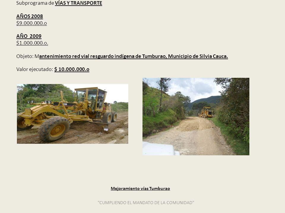 Subprograma de VÍAS Y TRANSPORTE AÑOS 2008 $9.000.000.o AÑO 2009 $1.000.000.o. Objeto: Mantenimiento red vial resguardo indígena de Tumburao, Municipi