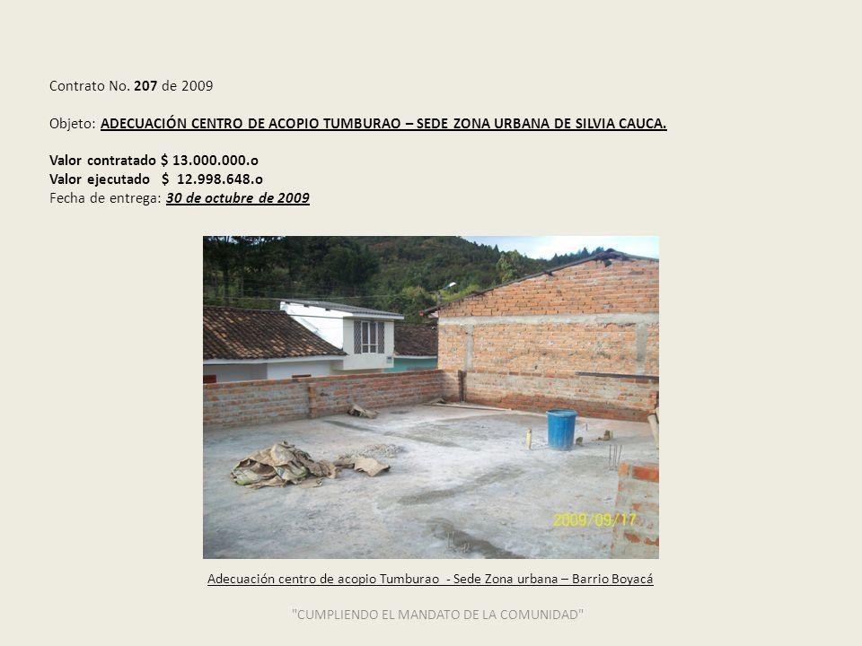 Contrato No. 207 de 2009 Objeto: ADECUACIÓN CENTRO DE ACOPIO TUMBURAO – SEDE ZONA URBANA DE SILVIA CAUCA. Valor contratado $ 13.000.000.o Valor ejecut