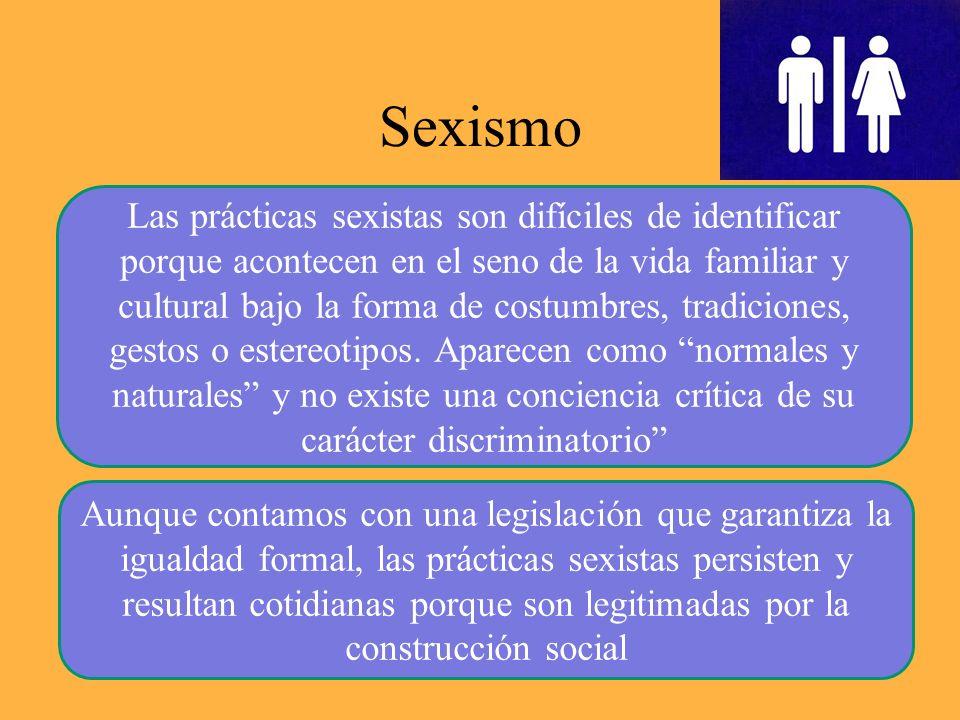 Sexismo 7 Las prácticas sexistas son difíciles de identificar porque acontecen en el seno de la vida familiar y cultural bajo la forma de costumbres, tradiciones, gestos o estereotipos.