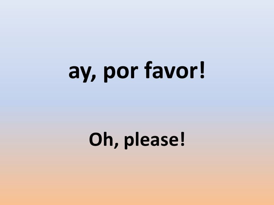 ay, por favor! Oh, please!
