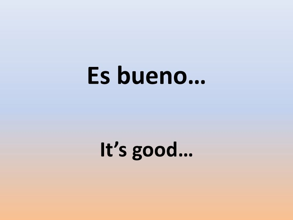 Es bueno… Its good…
