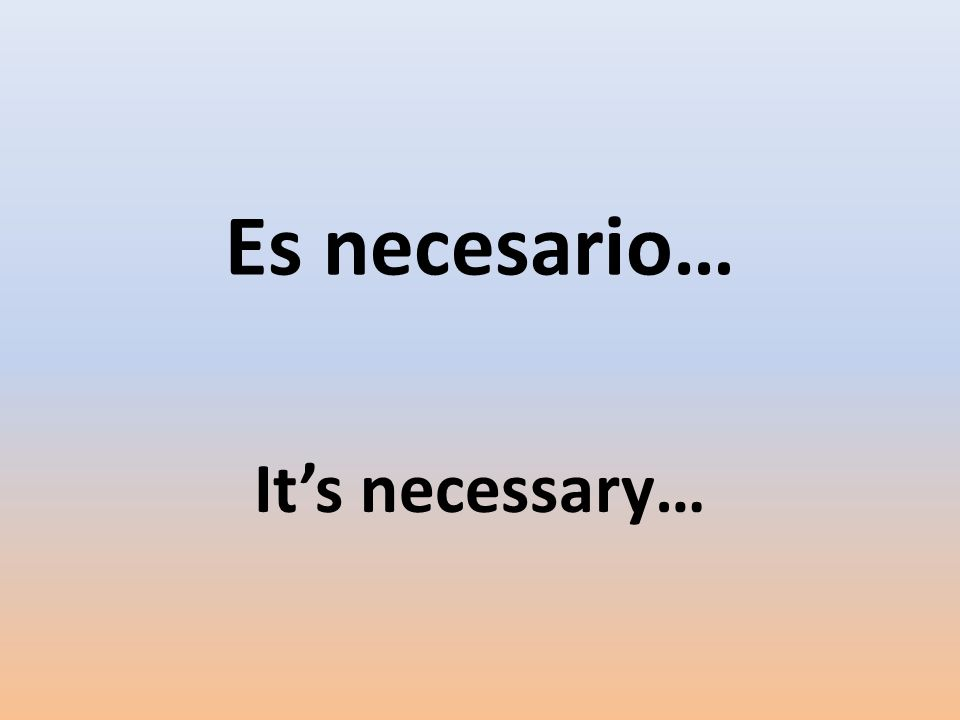 Es necesario… Its necessary…