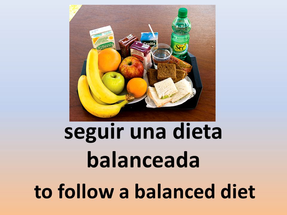 seguir una dieta balanceada to follow a balanced diet