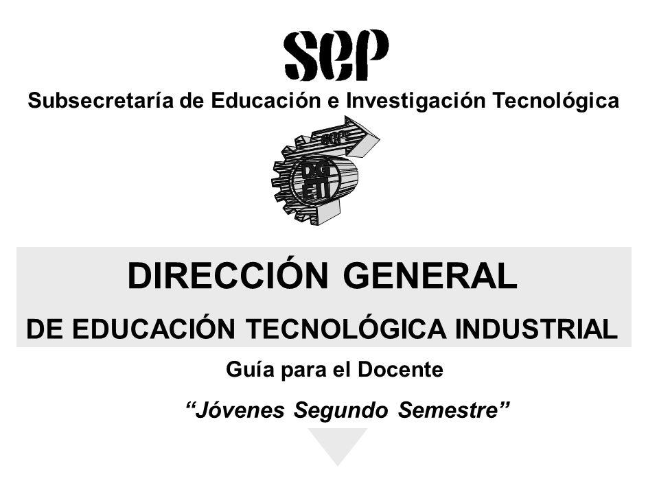 Subsecretaría de Educación e Investigación Tecnológica DIRECCIÓN GENERAL DE EDUCACIÓN TECNOLÓGICA INDUSTRIAL Guía para el Docente Jóvenes Segundo Semestre