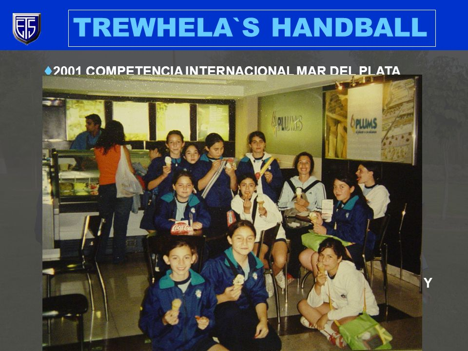 TREWHELA`S HANDBALL 2001 COMPETENCIA INTERNACIONAL MAR DEL PLATA CATEGORIA MINI (14), 3 ER LUGAR 2003 COMPETENCIA INTERNACIONAL BUENOS AIRES CATEGORIA INFANTIL (14) 2 DO LUGAR CATEGORIA MINI (13), 3 ER LUGAR 2006 CAMPEANATO NACIONAL VIÑA DEL MAR CATEGORIA MINI (16), 4 TO LUGAR 2000- 2004 PARTICIPACION EN ACEBAL 2005- 2006 PARTICIPACION EN ASOCIACION LAS CONDES Y COPA MUNINCIPALIDAD PROVIDENCIA 2001- 2006 TREWHELAS CUP 2005 CAMPEONATO NACIONAL COPA BICENTENARIO CATEGORIA INFANTIL (14) 3 ER LUGAR