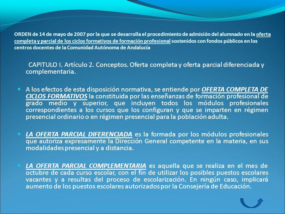 ORDEN de 14 de mayo de 2007 por la que se desarrolla el procedimiento de admisión del alumnado en la oferta completa y parcial de los ciclos formativos de formación profesional sostenidos con fondos públicos en los centros docentes de la Comunidad Autónoma de Andalucía CAPITULO I.
