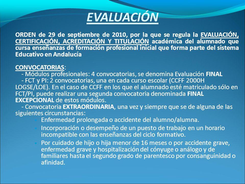 EVALUACIÓN ORDEN de 29 de septiembre de 2010, por la que se regula la EVALUACIÓN, CERTIFICACIÓN, ACREDITACIÓN Y TITULACIÓN académica del alumnado que cursa enseñanzas de formación profesional inicial que forma parte del sistema Educativo en Andalucía CONVOCATORIAS: - Módulos profesionales: 4 convocatorias, se denomina Evaluación FINAL - FCT y PI: 2 convocatorias, una en cada curso escolar (CCFF 2000H LOGSE/LOE).
