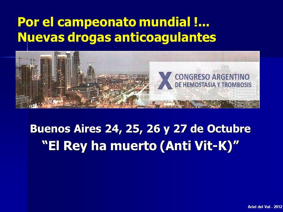 Buenos Aires 24, 25, 26 y 27 de Octubre El Rey ha muerto (Anti Vit-K) Ariel del Val - 2012 Por el campeonato mundial !... Nuevas drogas anticoagulante